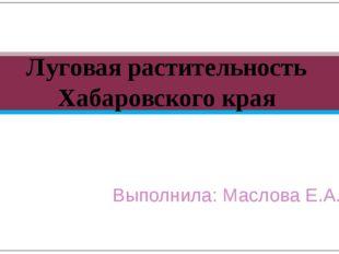 Выполнила: Маслова Е.А. Луговая растительность Хабаровского края