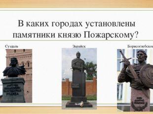 В каких городах установлены памятники князю Пожарскому? Суздаль Зарайск Борис