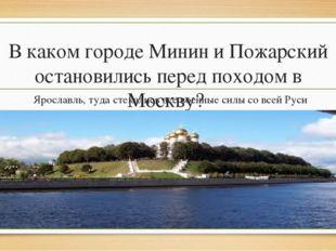 В каком городе Минин и Пожарский остановились перед походом в Москву? Ярослав