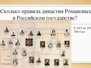 Сколько правила династия Романовых в Российском государстве? С 1613 по 1917 г