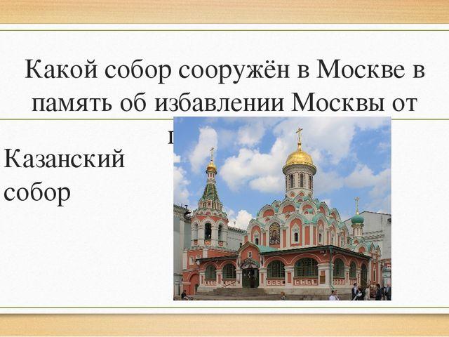 Какой собор сооружён в Москве в память об избавлении Москвы от поляков? Казан...
