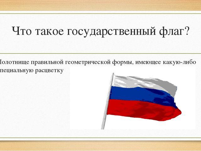 Что такое государственный флаг? Полотнищеправильной геометрической формы, им...