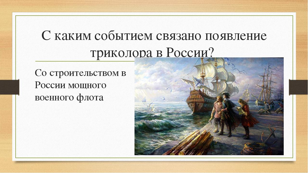 С каким событием связано появление триколора в России? Со строительством в Ро...