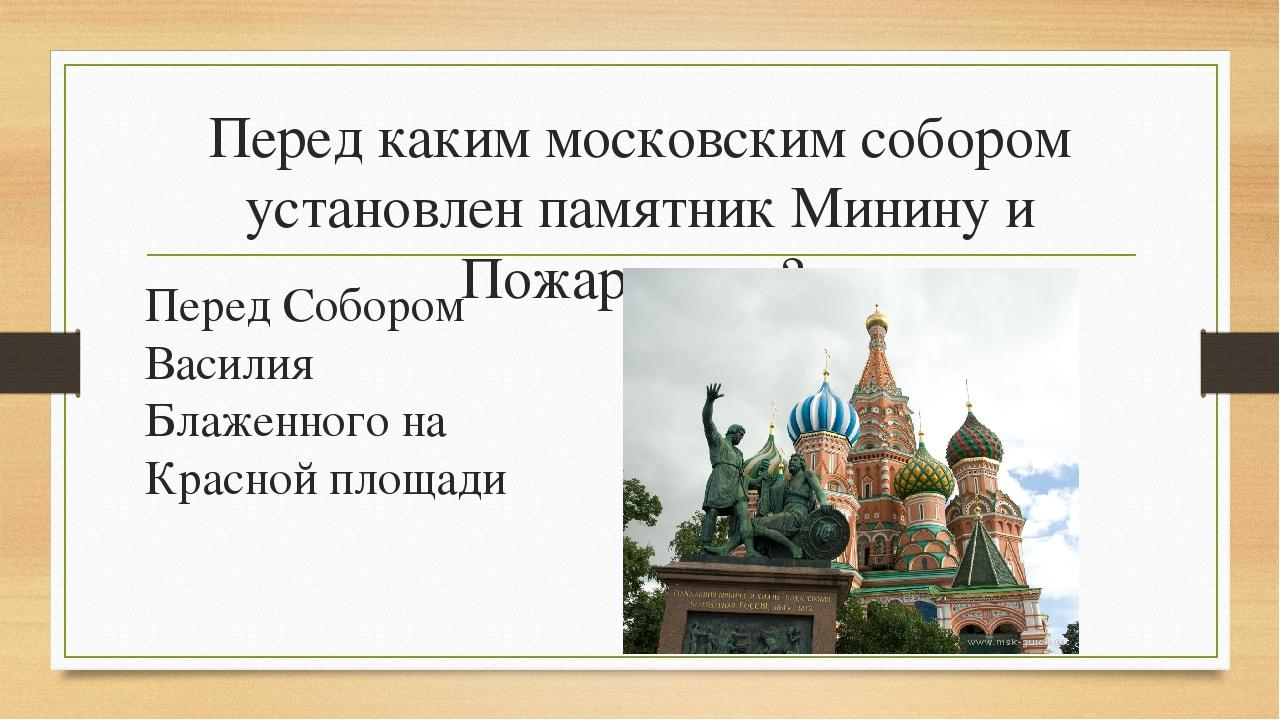 Перед каким московским собором установлен памятник Минину и Пожарскому? Перед...