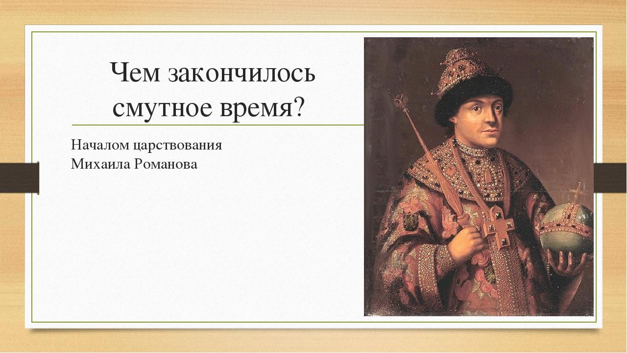 Чем закончилось смутное время? Началом царствования Михаила Романова