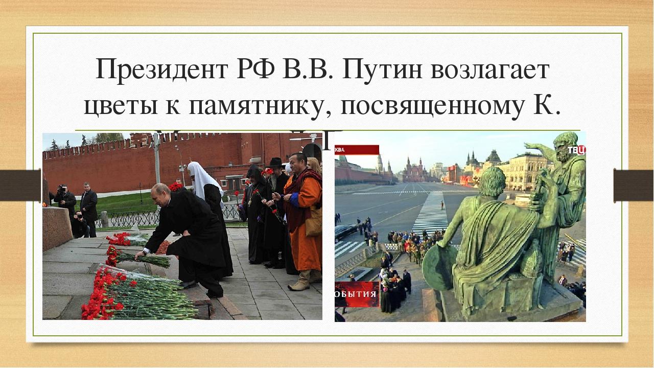 Президент РФ В.В. Путин возлагает цветы к памятнику, посвященному К. Минину и...