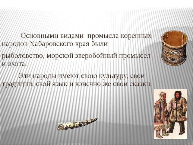 Основными видами промысла коренных народов Хабаровского края были рыболовств...
