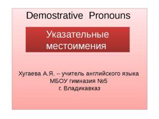 Demostrative Pronouns Хугаева А.Я. – учитель английского языка МБОУ гимназия