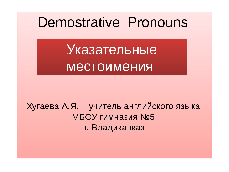 Demostrative Pronouns Хугаева А.Я. – учитель английского языка МБОУ гимназия...