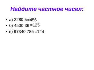 Найдите частное чисел: а) 2280:5 б) 4500:36 в) 97340:785 =456 =125 =124