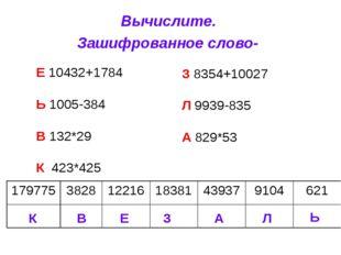 Вычислите. Зашифрованное слово- Е 10432+1784 Ь 1005-384 В 132*29 К 423*425 З