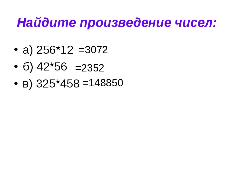 Найдите произведение чисел: а) 256*12 б) 42*56 в) 325*458 =3072 =2352 =148850