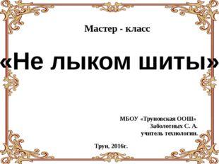 «Не лыком шиты» Мастер - класс Трун, 2016г. МБОУ «Труновская ООШ» Заболотных