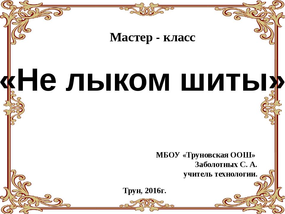 «Не лыком шиты» Мастер - класс Трун, 2016г. МБОУ «Труновская ООШ» Заболотных...