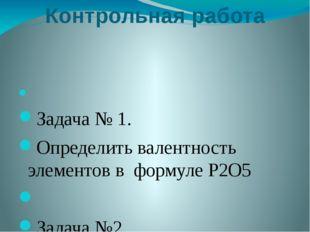Контрольная работа  Задача № 1. Определить валентность элементов в формуле P