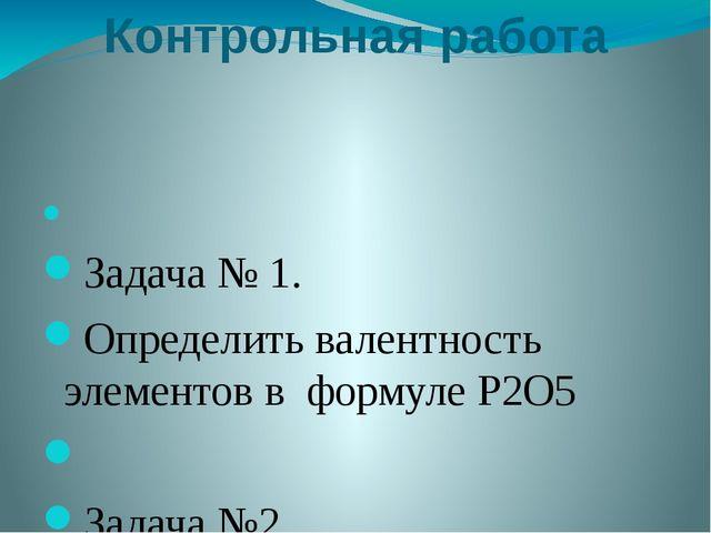 Контрольная работа  Задача № 1. Определить валентность элементов в формуле P...