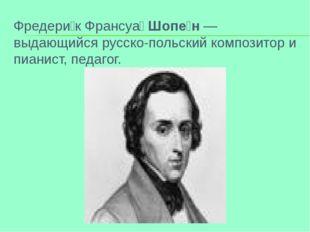 Фредери́к Франсуа́Шопе́н — выдающийся русско-польский композитор и пианист,