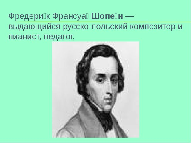 Фредери́к Франсуа́Шопе́н — выдающийся русско-польский композитор и пианист,...