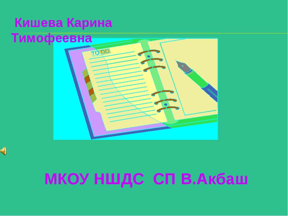 МКОУ НШДС СП В.Акбаш Кишева Карина Тимофеевна