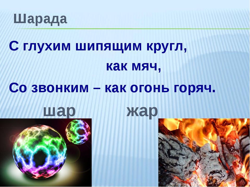 Шарада С глухим шипящим кругл, как мяч, Со звонким – как огонь горяч. шар жар