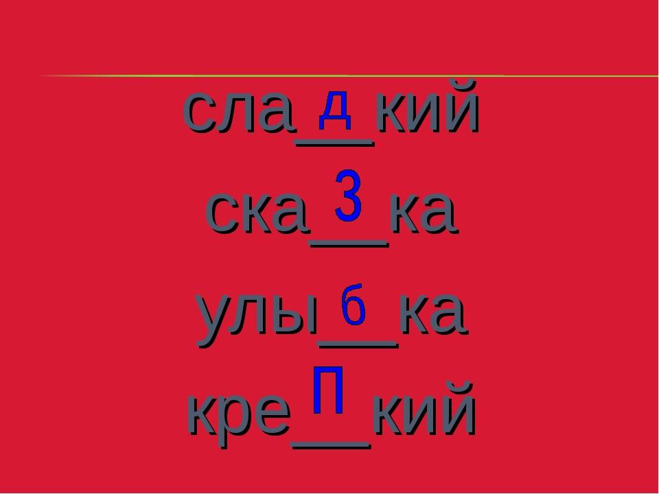сла__кий ска__ка улы__ка кре__кий