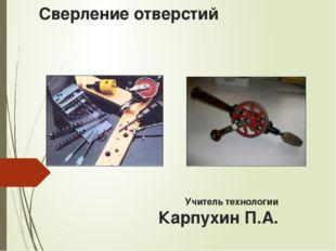 Сверление отверстий Учитель технологии Карпухин П.А.