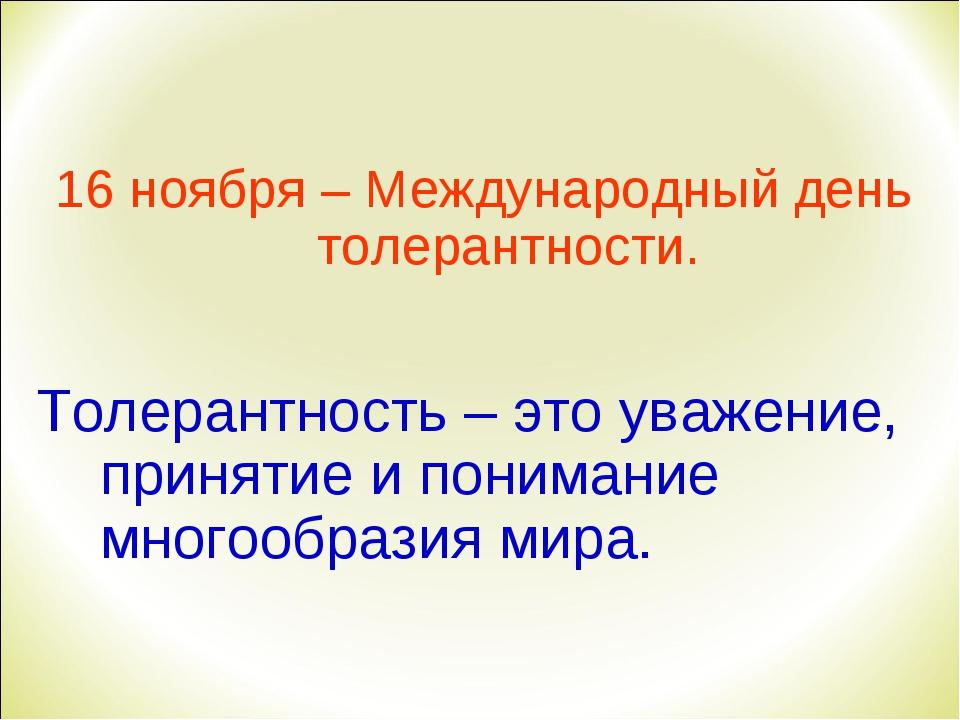 16 ноября – Международный день толерантности. Толерантность – это уважение,...
