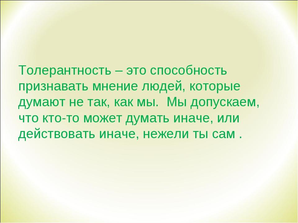Толерантность – это способность признавать мнение людей, которые думают не та...