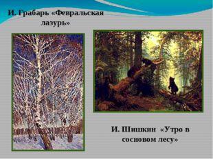 И. Грабарь «Февральская лазурь» И. Шишкин «Утро в сосновом лесу»