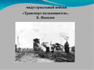 «Транспорт налаживается», Б. Яковлев индустриальный пейзаж