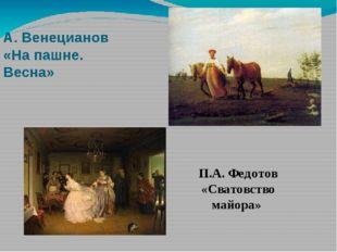 А. Венецианов «На пашне. Весна» П.А. Федотов «Сватовство майора»