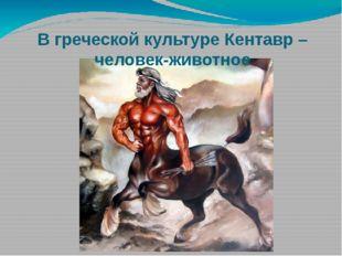 В греческой культуре Кентавр – человек-животное