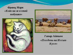 Франц Марк «Кот на желтой подушке» Гапар Айтиев «Полдень на Иссык-Куле»