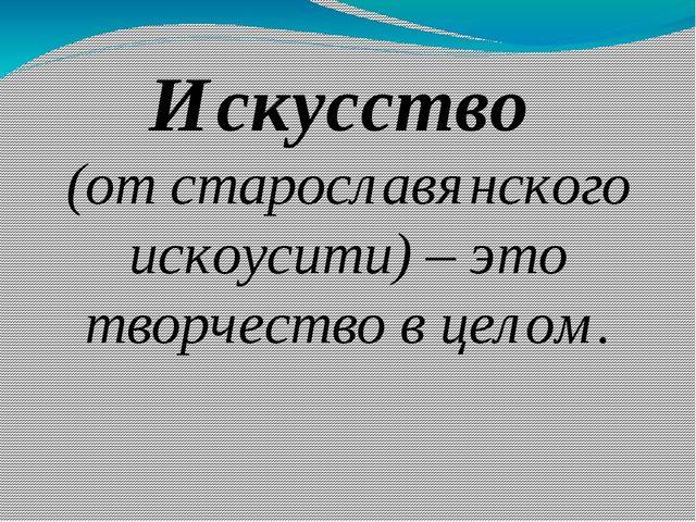 Искусство (от старославянского искоусити) – это творчество в целом.