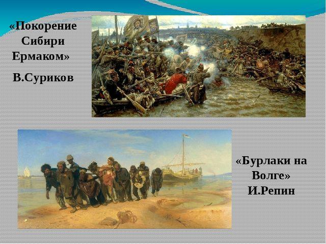 «Покорение Сибири Ермаком» В.Суриков «Бурлаки на Волге» И.Репин