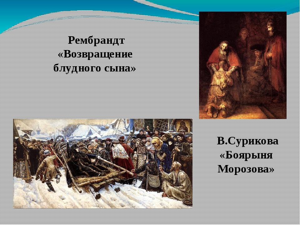 Рембрандт «Возвращение блудного сына» В.Сурикова «Боярыня Морозова»