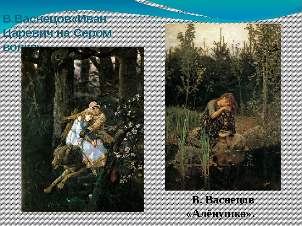 В.Васнецов«Иван Царевич на Сером волке». В. Васнецов «Алёнушка».