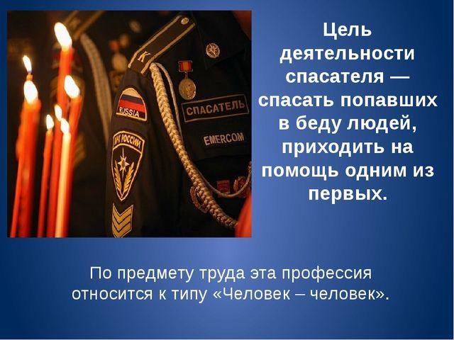 Цель деятельности спасателя ― спасать попавших в беду людей, приходить на пом...