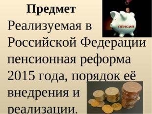 Предмет Реализуемая в Российской Федерации пенсионная реформа 2015 года, поря