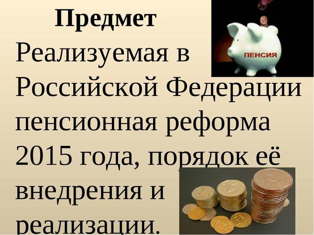 Предмет Реализуемая в Российской Федерации пенсионная реформа 2015 года, поря...