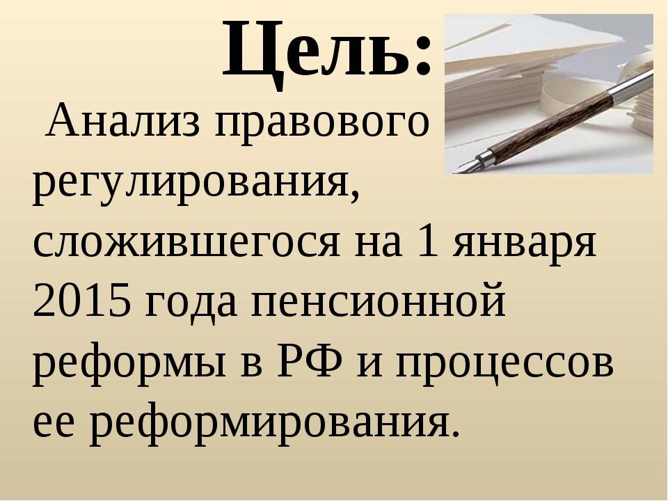 Цель: Анализ правового регулирования, сложившегося на 1 января 2015 года пенс...