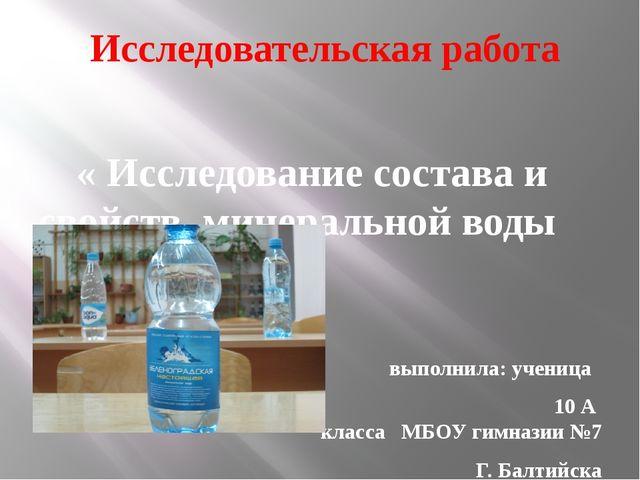 « Исследование состава и свойств минеральной воды » выполнила: ученица 10 А...