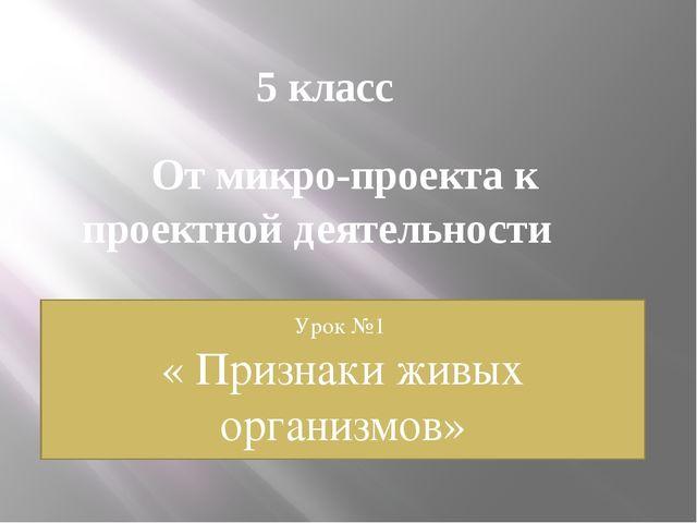 5 класс От микро-проекта к проектной деятельности Урок №1 « Признаки живых ор...