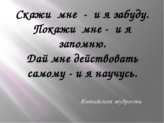 Скажи мне - и я забуду. Покажи мне - и я запомню. Дай мне действовать самому...