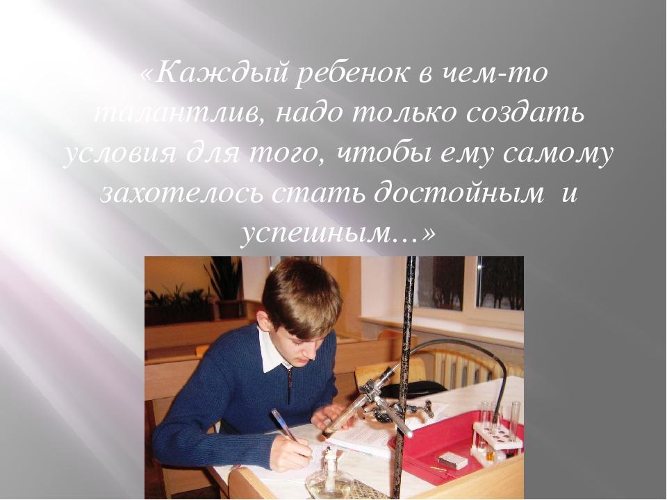 «Каждый ребенок в чем-то талантлив, надо только создать условия для того...