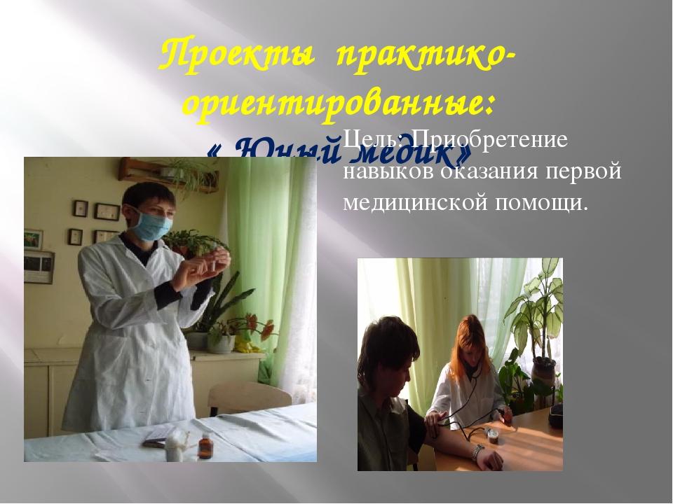 Проекты практико-ориентированные: « Юный медик» Цель: Приобретение навыков ок...