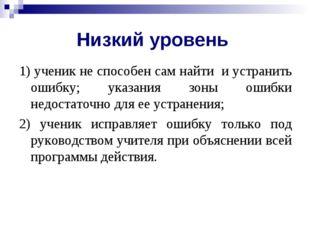 Низкий уровень 1) ученик не способен сам найти и устранить ошибку; указания з