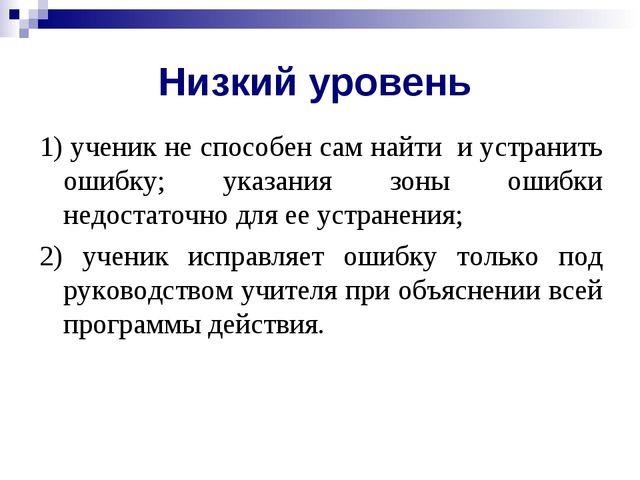 Низкий уровень 1) ученик не способен сам найти и устранить ошибку; указания з...