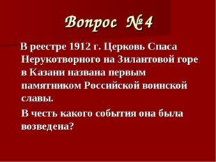 Вопрос № 4 В реестре 1912 г. Церковь Спаса Нерукотворного на Зилантовой горе
