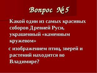 Вопрос № 5 Какой один из самых красивых соборов Древней Руси, украшенный «кам
